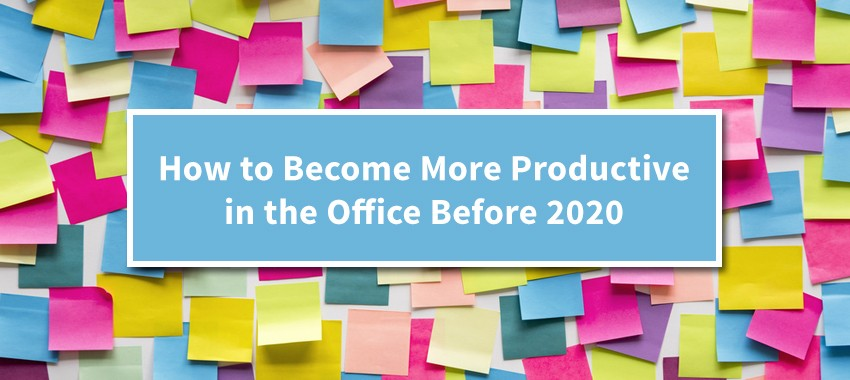How to Become More Productive in the Office Before 2020